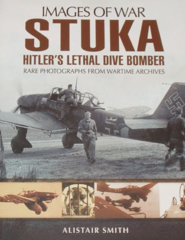 Stuka - Hitler's Lethal Dive Bomber, by Alistair Smith, subtitled 'Images of War - Rare Photographs from Wartime Archives'